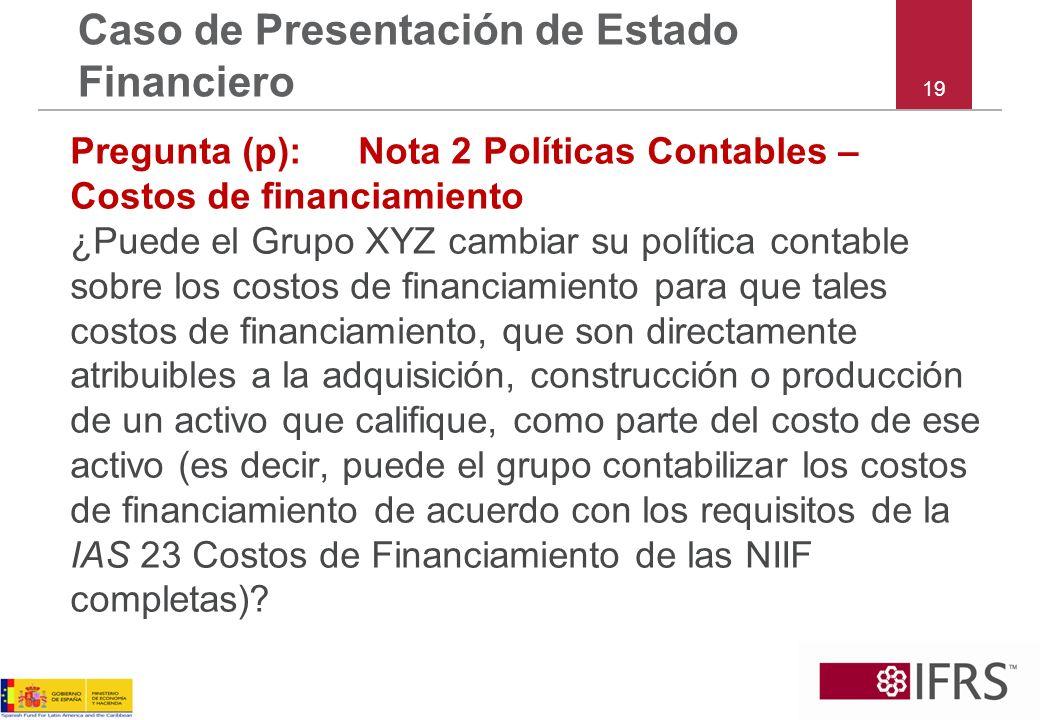 19 Caso de Presentación de Estado Financiero Pregunta (p):Nota 2 Políticas Contables – Costos de financiamiento ¿Puede el Grupo XYZ cambiar su polític
