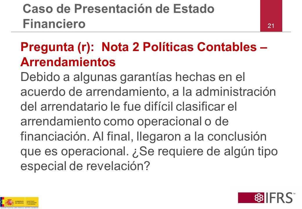 21 Caso de Presentación de Estado Financiero Pregunta (r): Nota 2 Políticas Contables – Arrendamientos Debido a algunas garantías hechas en el acuerdo