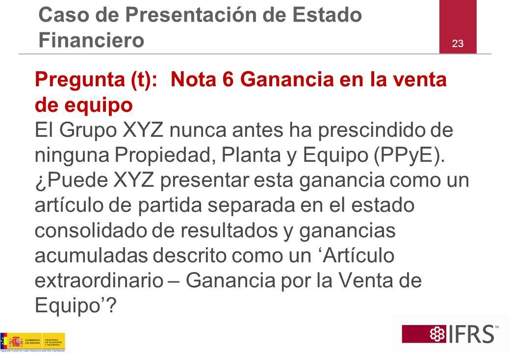 23 Caso de Presentación de Estado Financiero Pregunta (t): Nota 6 Ganancia en la venta de equipo El Grupo XYZ nunca antes ha prescindido de ninguna Pr