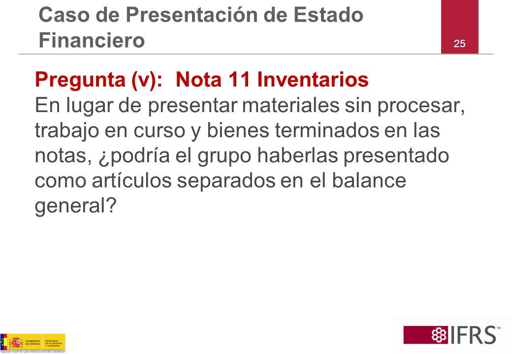 25 Caso de Presentación de Estado Financiero Pregunta (v): Nota 11 Inventarios En lugar de presentar materiales sin procesar, trabajo en curso y biene
