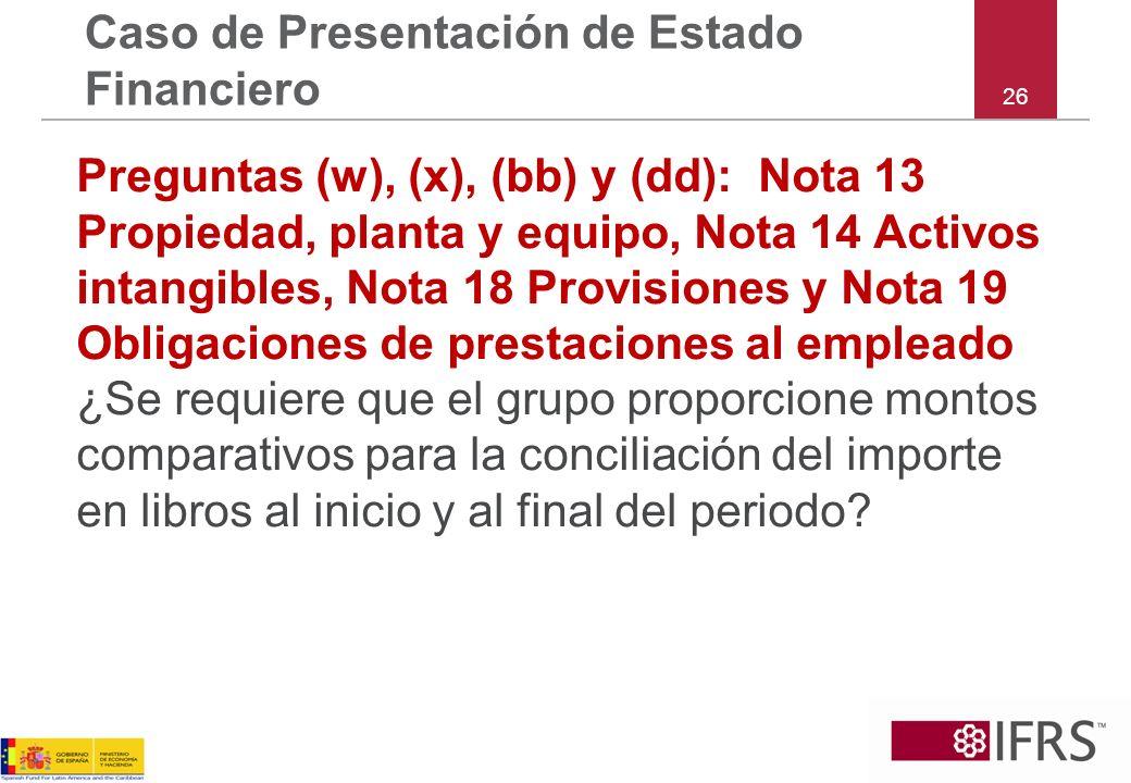 26 Caso de Presentación de Estado Financiero Preguntas (w), (x), (bb) y (dd): Nota 13 Propiedad, planta y equipo, Nota 14 Activos intangibles, Nota 18