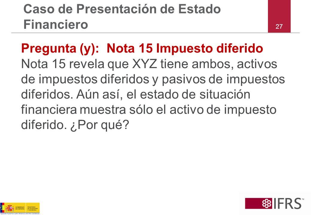27 Caso de Presentación de Estado Financiero Pregunta (y): Nota 15 Impuesto diferido Nota 15 revela que XYZ tiene ambos, activos de impuestos diferido