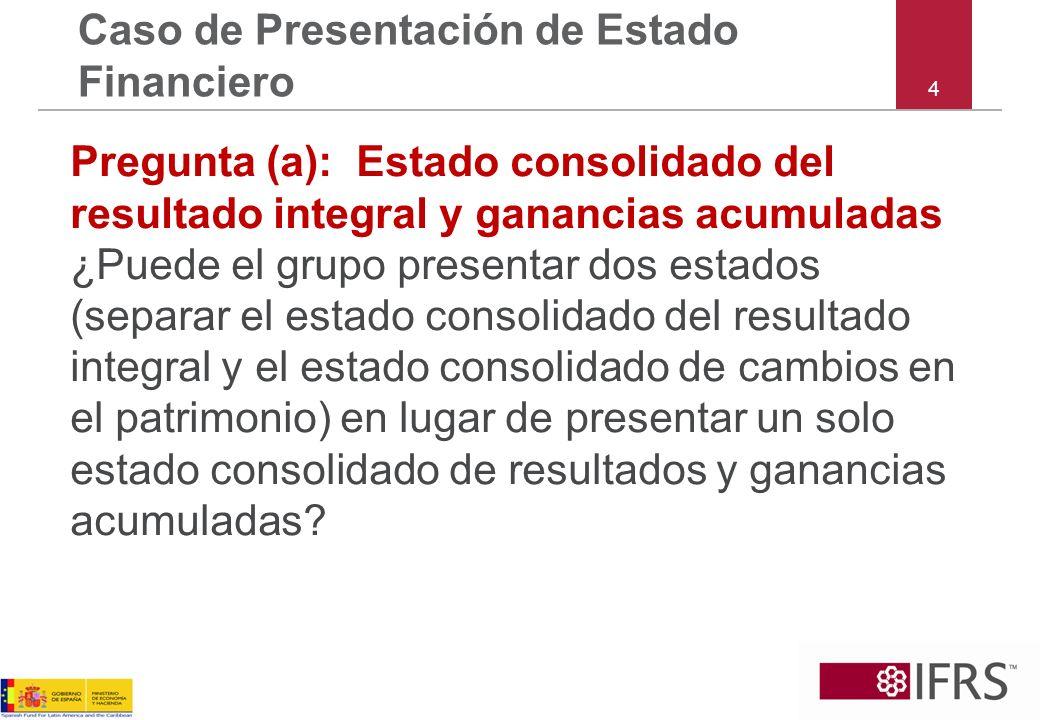 4 Caso de Presentación de Estado Financiero Pregunta (a): Estado consolidado del resultado integral y ganancias acumuladas ¿Puede el grupo presentar d