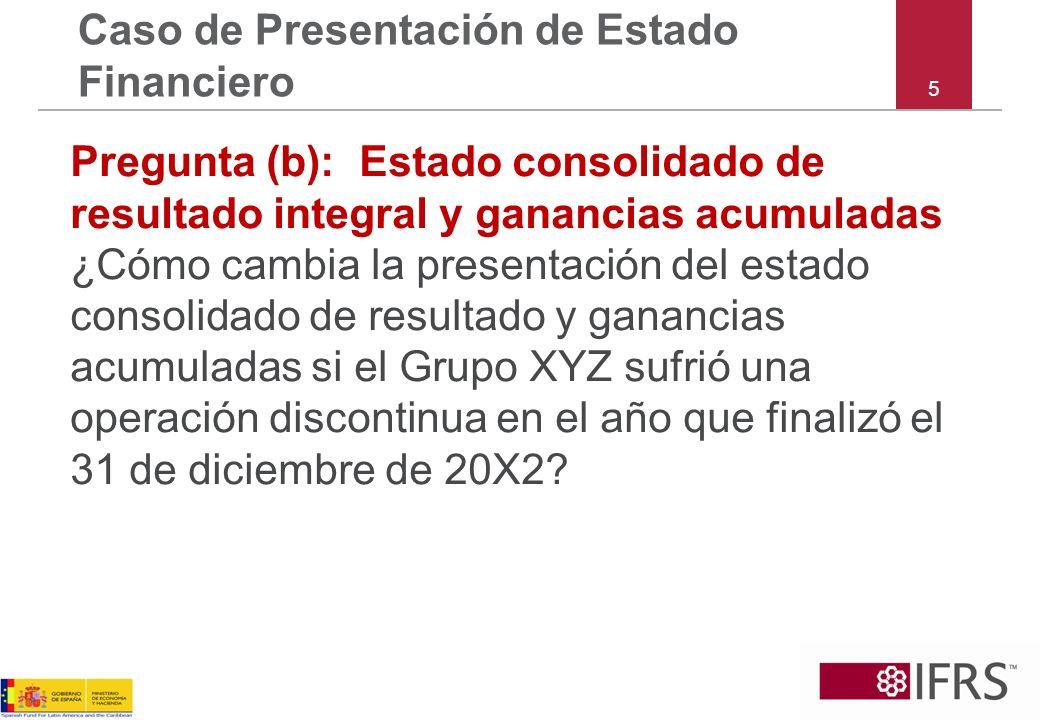 5 Caso de Presentación de Estado Financiero Pregunta (b): Estado consolidado de resultado integral y ganancias acumuladas ¿Cómo cambia la presentación