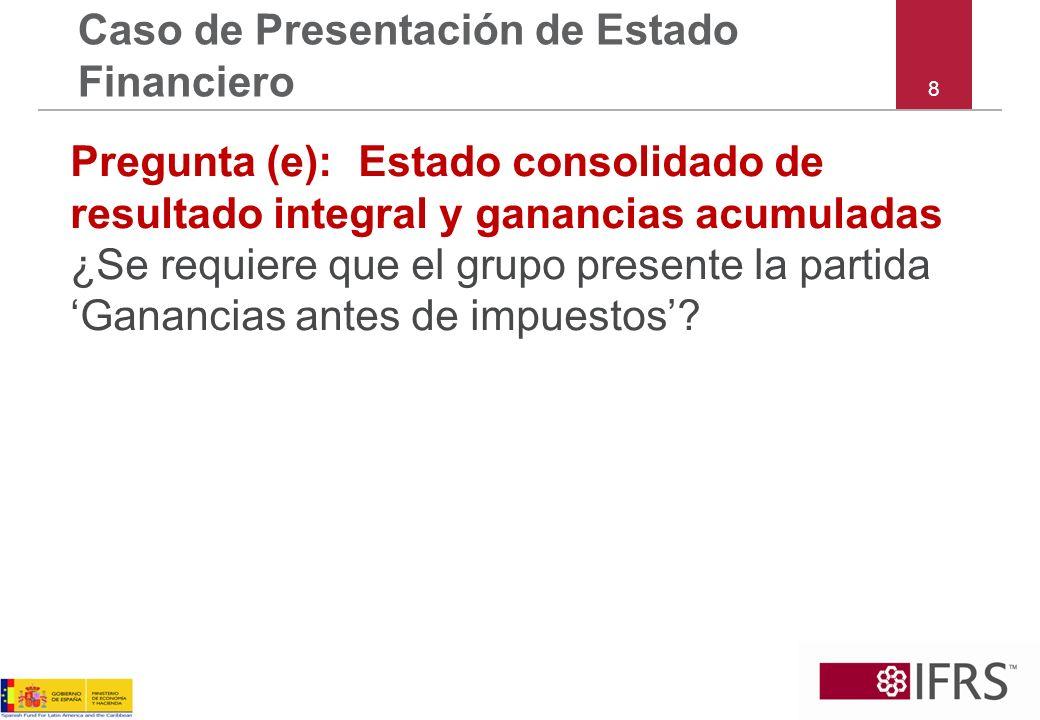 8 Caso de Presentación de Estado Financiero Pregunta (e):Estado consolidado de resultado integral y ganancias acumuladas ¿Se requiere que el grupo pre