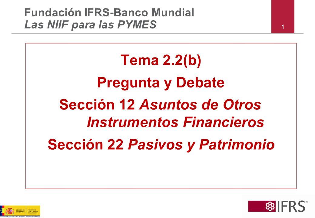 1 Tema 2.2(b) Pregunta y Debate Sección 12 Asuntos de Otros Instrumentos Financieros Sección 22 Pasivos y Patrimonio Fundación IFRS-Banco Mundial Las NIIF para las PYMES