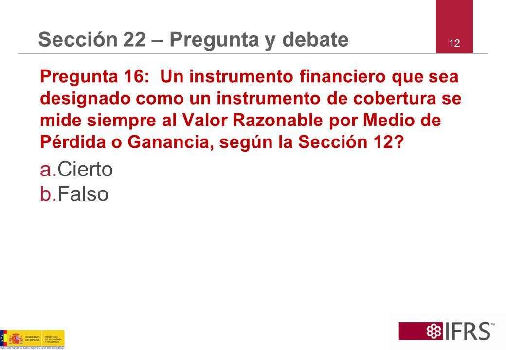 12 Sección 22 – Pregunta y debate Pregunta 16: Un instrumento financiero que sea designado como un instrumento de cobertura se mide siempre al Valor Razonable por Medio de Pérdida o Ganancia, según la Sección 12.