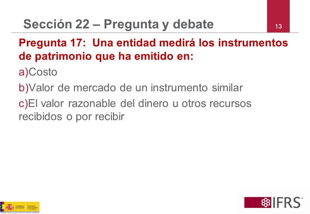 13 Sección 22 – Pregunta y debate Pregunta 17: Una entidad medirá los instrumentos de patrimonio que ha emitido en: a)Costo b)Valor de mercado de un instrumento similar c)El valor razonable del dinero u otros recursos recibidos o por recibir