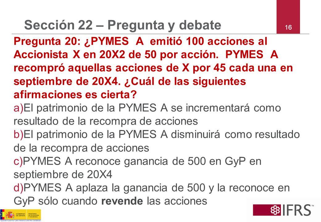 16 Sección 22 – Pregunta y debate Pregunta 20: ¿PYMES A emitió 100 acciones al Accionista X en 20X2 de 50 por acción.