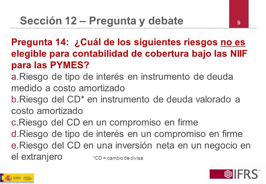9 Sección 12 – Pregunta y debate Pregunta 14: ¿Cuál de los siguientes riesgos no es elegible para contabilidad de cobertura bajo las NIIF para las PYMES.