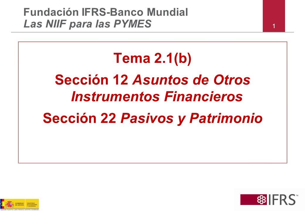 1 Tema 2.1(b) Sección 12 Asuntos de Otros Instrumentos Financieros Sección 22 Pasivos y Patrimonio Fundación IFRS-Banco Mundial Las NIIF para las PYME