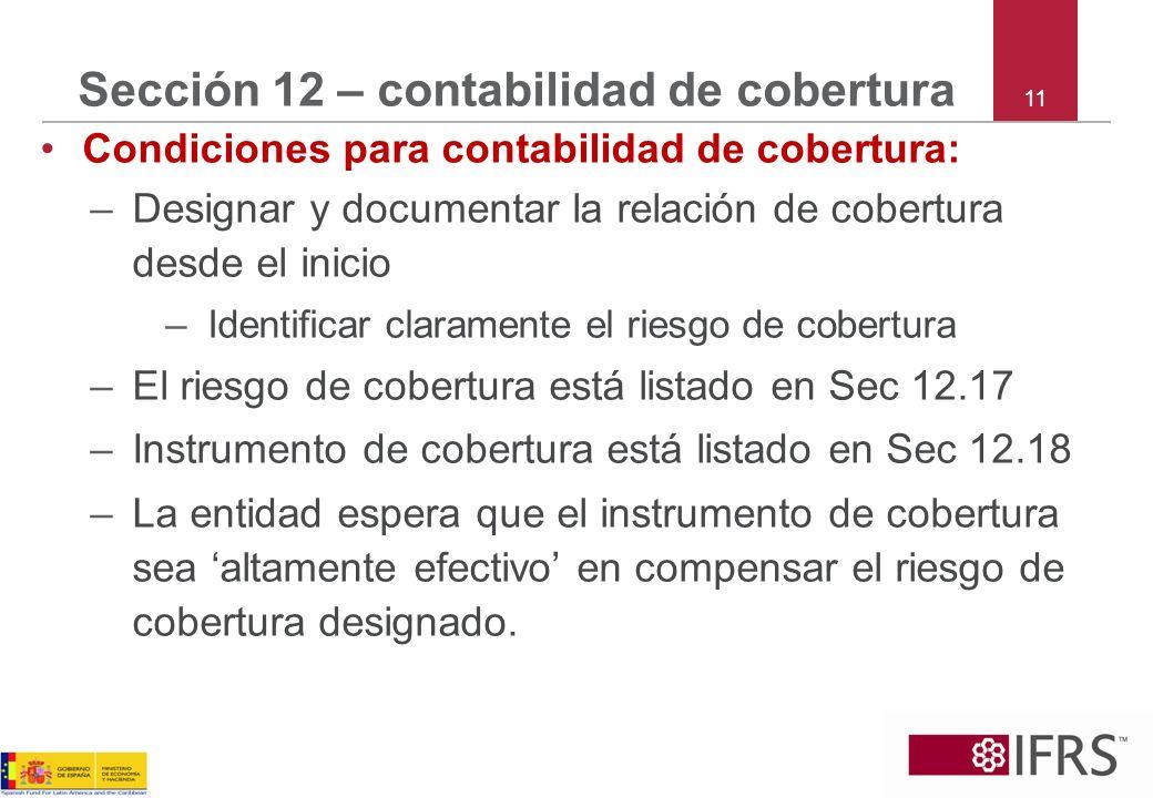 11 Sección 12 – contabilidad de cobertura Condiciones para contabilidad de cobertura: –Designar y documentar la relación de cobertura desde el inicio