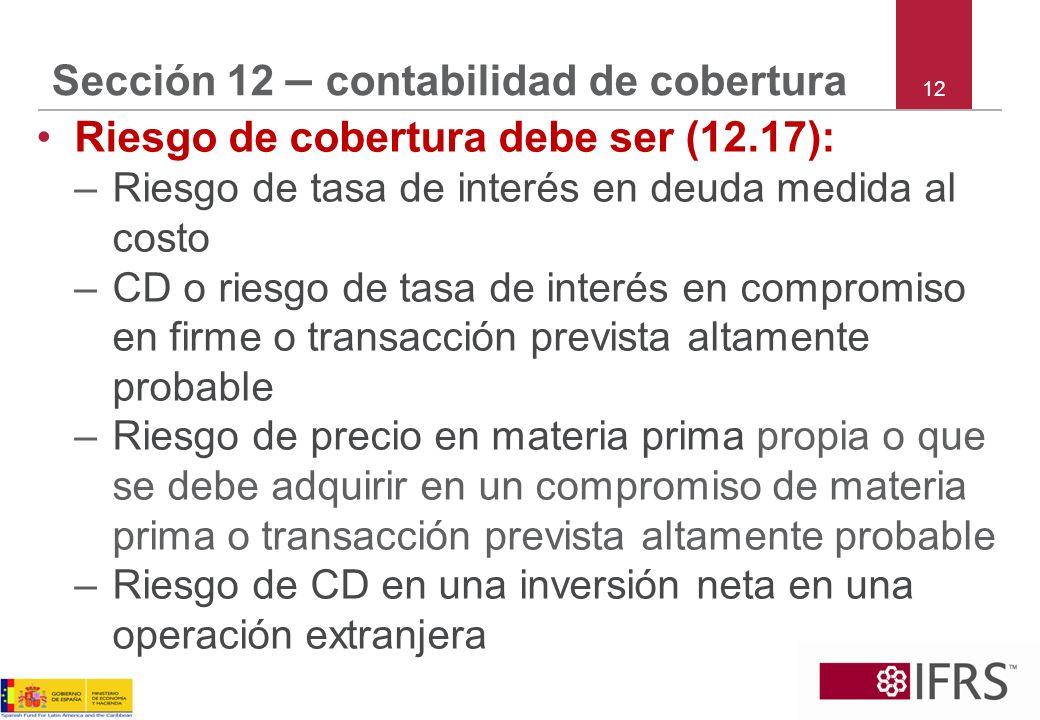 12 Sección 12 – contabilidad de cobertura Riesgo de cobertura debe ser (12.17): –Riesgo de tasa de interés en deuda medida al costo –CD o riesgo de ta