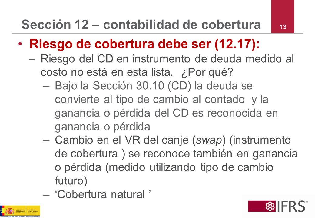 13 Sección 12 – contabilidad de cobertura Riesgo de cobertura debe ser (12.17): –Riesgo del CD en instrumento de deuda medido al costo no está en esta