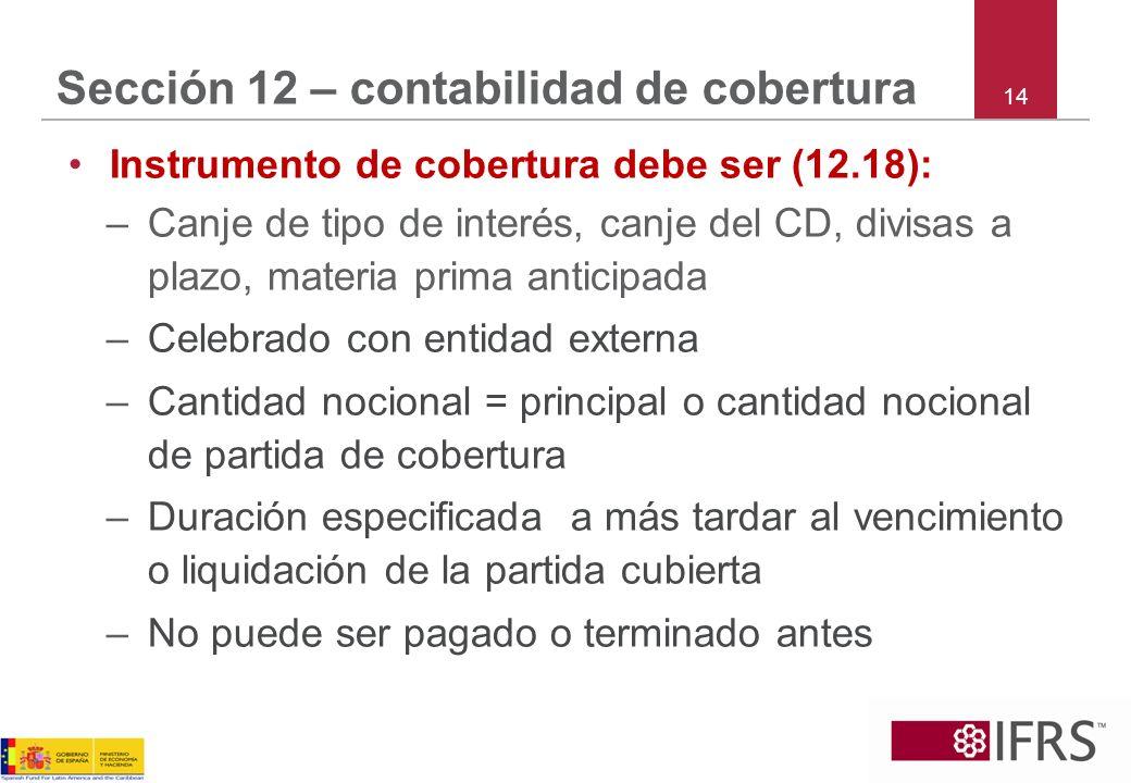 14 Sección 12 – contabilidad de cobertura Instrumento de cobertura debe ser (12.18): –Canje de tipo de interés, canje del CD, divisas a plazo, materia