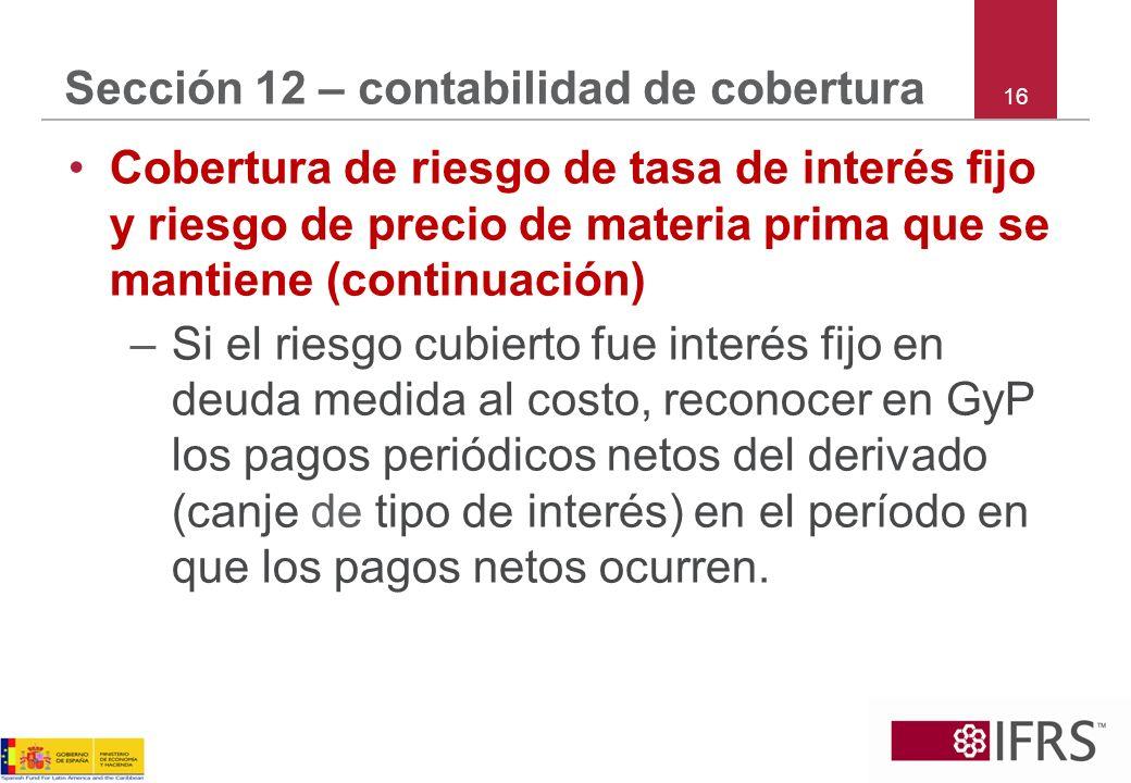16 Sección 12 – contabilidad de cobertura Cobertura de riesgo de tasa de interés fijo y riesgo de precio de materia prima que se mantiene (continuació