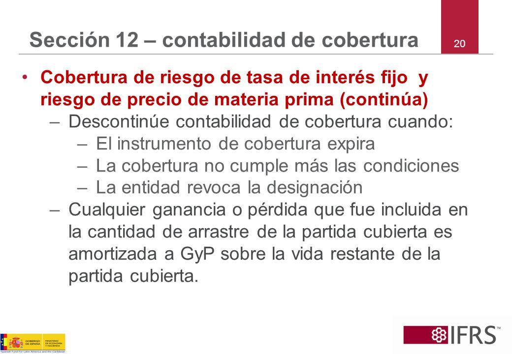 20 Sección 12 – contabilidad de cobertura Cobertura de riesgo de tasa de interés fijo y riesgo de precio de materia prima (continúa) –Descontinúe cont