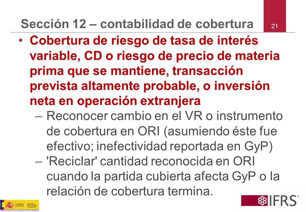 21 Sección 12 – contabilidad de cobertura Cobertura de riesgo de tasa de interés variable, CD o riesgo de precio de materia prima que se mantiene, tra