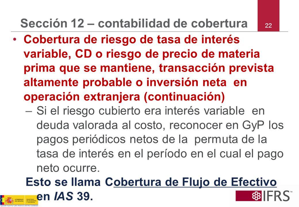 22 Sección 12 – contabilidad de cobertura Cobertura de riesgo de tasa de interés variable, CD o riesgo de precio de materia prima que se mantiene, tra