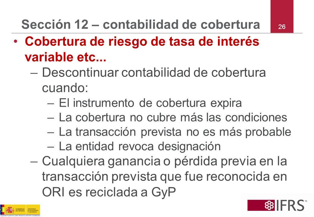 26 Sección 12 – contabilidad de cobertura Cobertura de riesgo de tasa de interés variable etc... –Descontinuar contabilidad de cobertura cuando: –El i