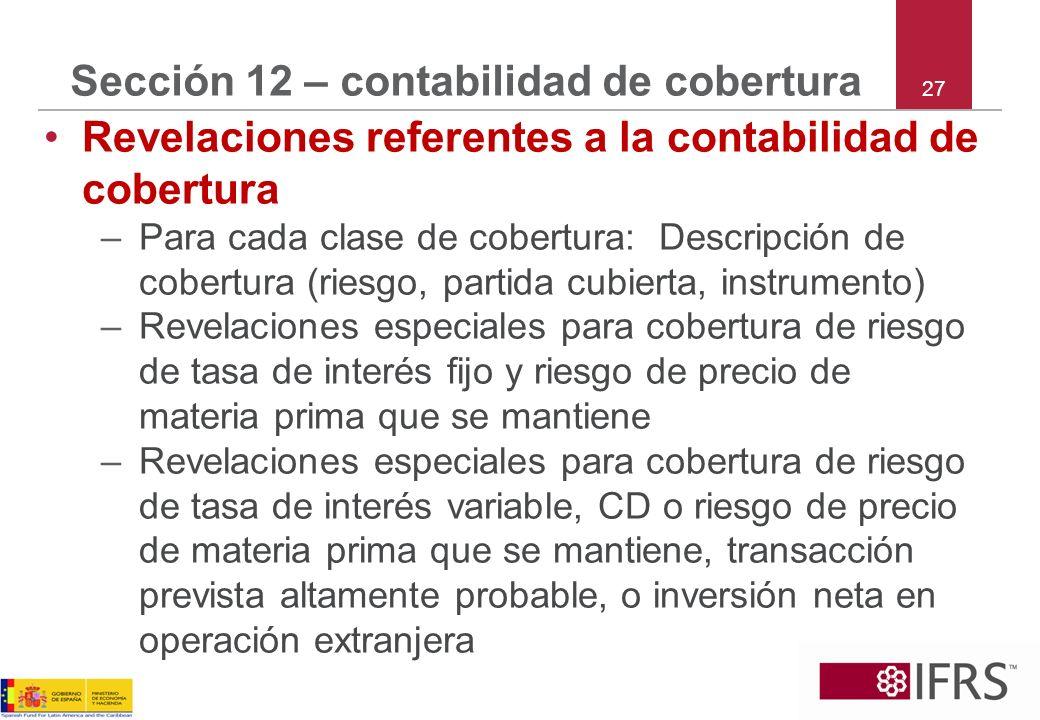 27 Sección 12 – contabilidad de cobertura Revelaciones referentes a la contabilidad de cobertura –Para cada clase de cobertura: Descripción de cobertu