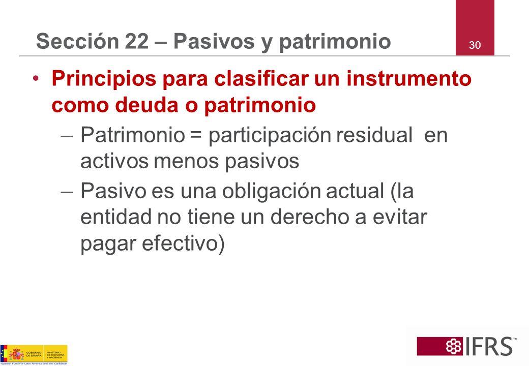 30 Sección 22 – Pasivos y patrimonio Principios para clasificar un instrumento como deuda o patrimonio –Patrimonio = participación residual en activos