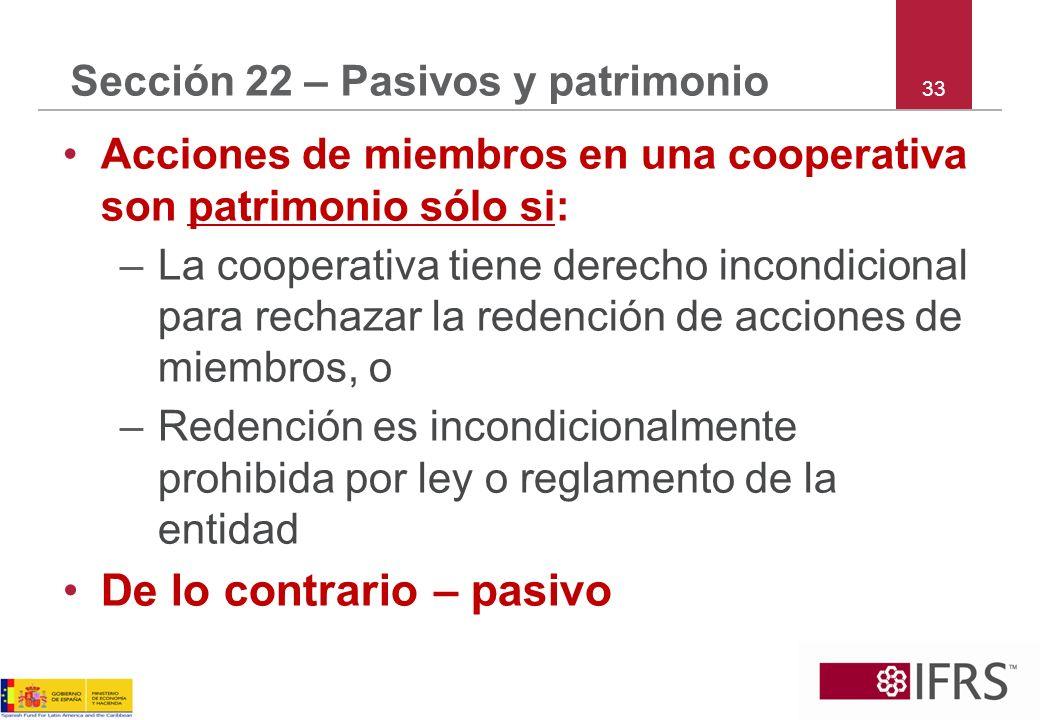 33 Sección 22 – Pasivos y patrimonio Acciones de miembros en una cooperativa son patrimonio sólo si: –La cooperativa tiene derecho incondicional para