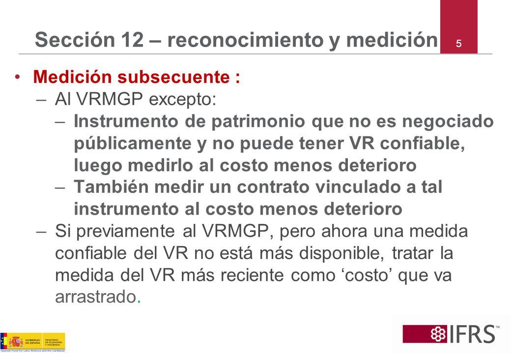 5 Sección 12 – reconocimiento y medición Medición subsecuente : –Al VRMGP excepto: –Instrumento de patrimonio que no es negociado públicamente y no pu