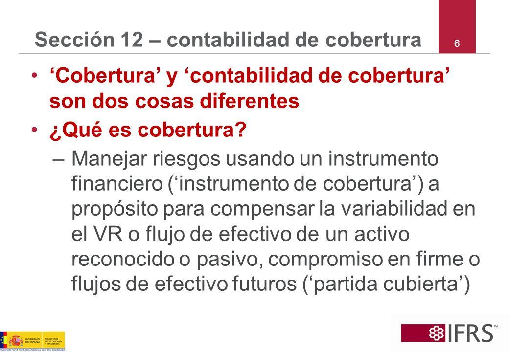 6 Sección 12 – contabilidad de cobertura Cobertura y contabilidad de cobertura son dos cosas diferentes ¿Qué es cobertura? –Manejar riesgos usando un