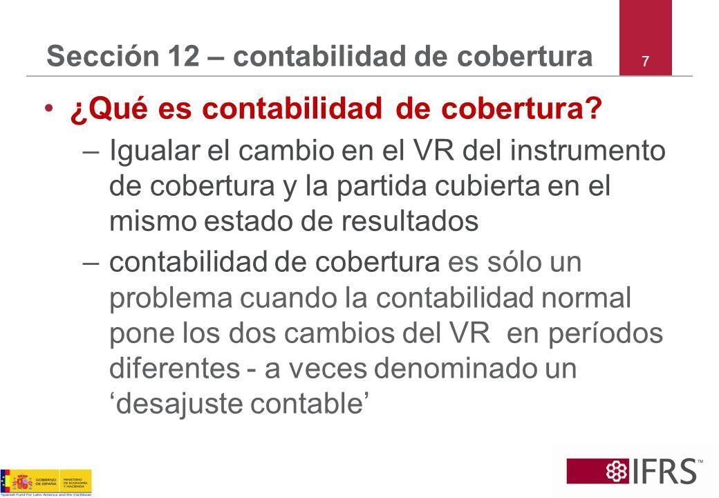 7 Sección 12 – contabilidad de cobertura ¿Qué es contabilidad de cobertura? –Igualar el cambio en el VR del instrumento de cobertura y la partida cubi
