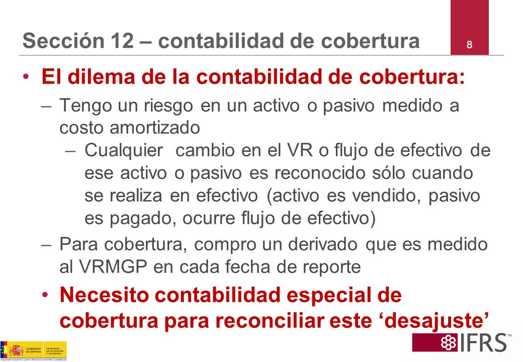 8 Sección 12 – contabilidad de cobertura El dilema de la contabilidad de cobertura: –Tengo un riesgo en un activo o pasivo medido a costo amortizado –
