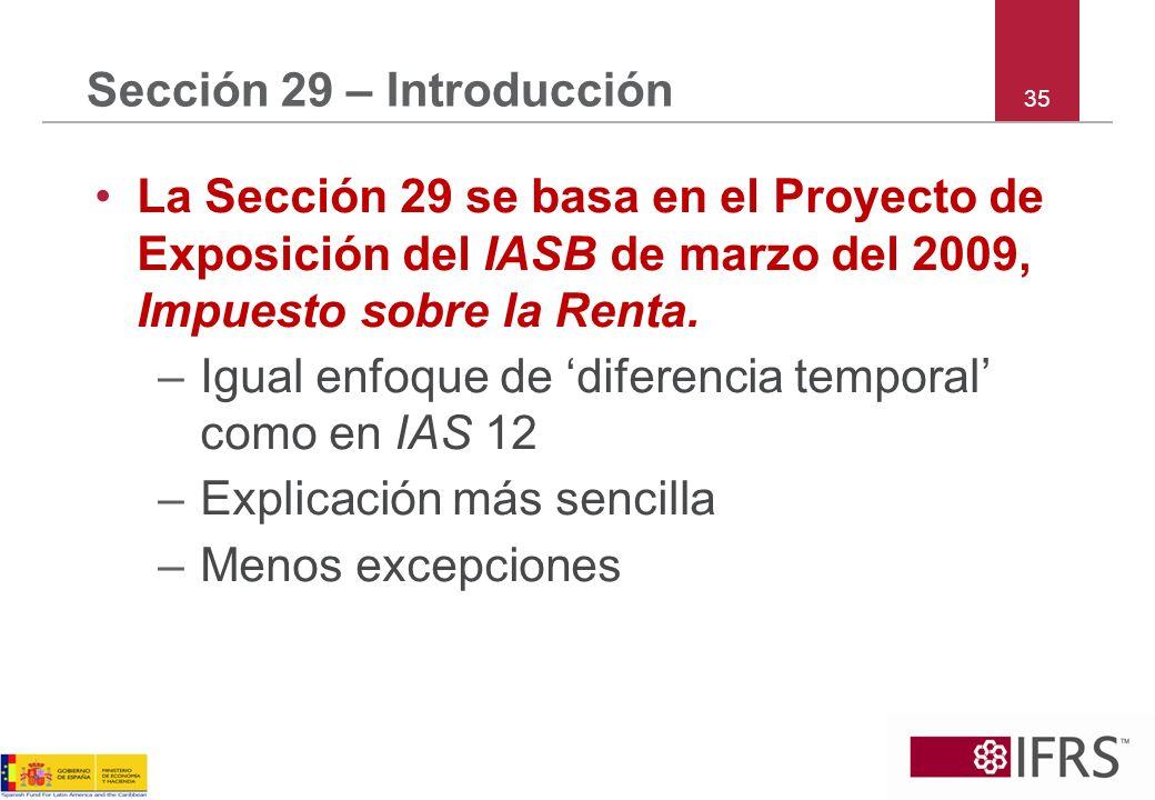 35 Sección 29 – Introducción La Sección 29 se basa en el Proyecto de Exposición del IASB de marzo del 2009, Impuesto sobre la Renta. –Igual enfoque de
