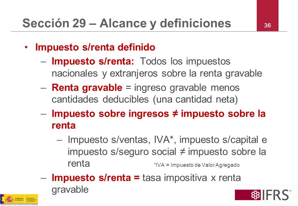 36 Sección 29 – Alcance y definiciones Impuesto s/renta definido –Impuesto s/renta: Todos los impuestos nacionales y extranjeros sobre la renta gravab