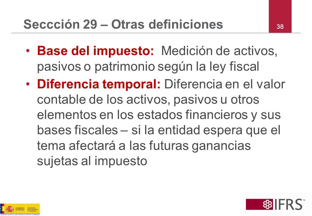 38 Seccción 29 – Otras definiciones Base del impuesto: Medición de activos, pasivos o patrimonio según la ley fiscal Diferencia temporal: Diferencia e