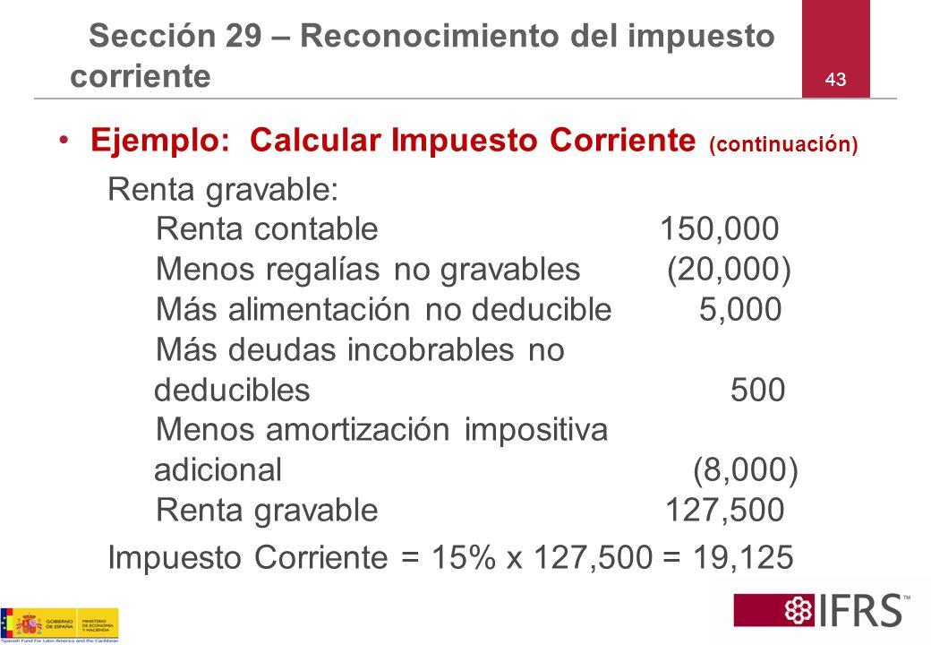 43 Sección 29 – Reconocimiento del impuesto corriente Ejemplo: Calcular Impuesto Corriente (continuación) Renta gravable: Renta contable 150,000 Menos