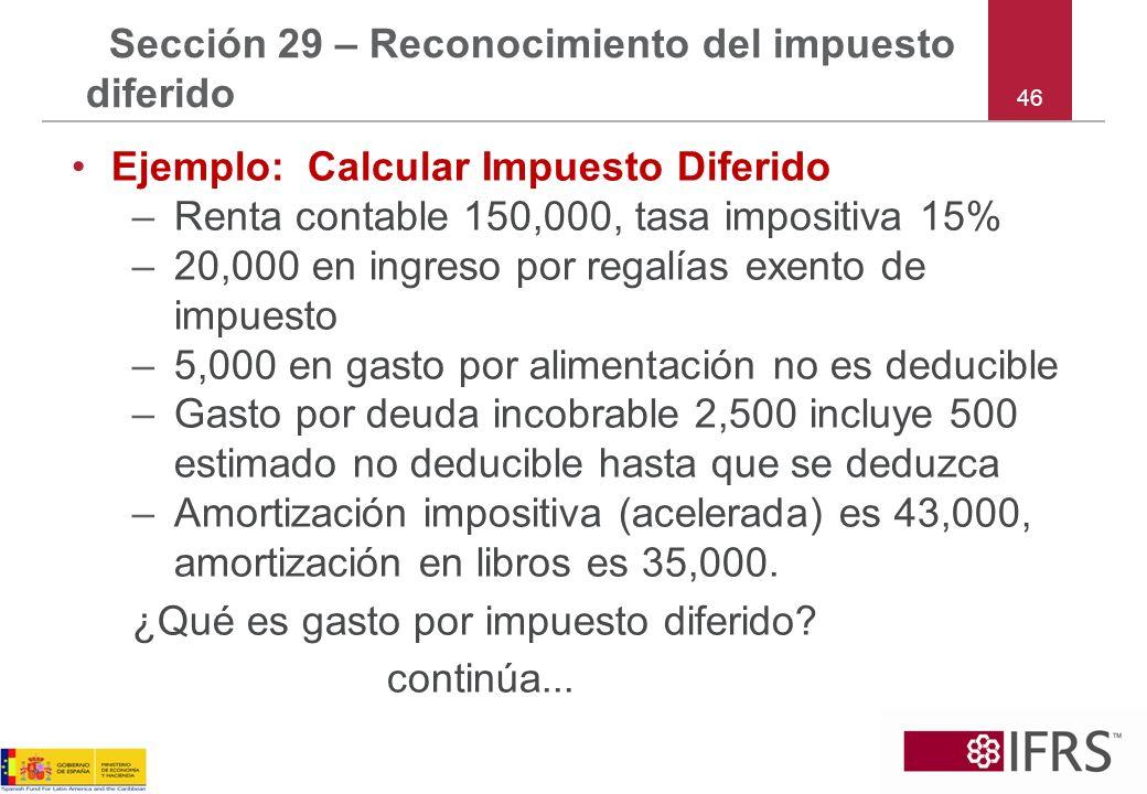 46 Sección 29 – Reconocimiento del impuesto diferido Ejemplo: Calcular Impuesto Diferido –Renta contable 150,000, tasa impositiva 15% –20,000 en ingre