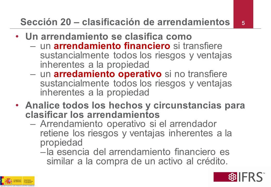 6 Sección 20 – clasificación de arrendamientos continuación Situaciones que separadas o combinadas generalmente indican un arrendamiento financiero: –el arrendamiento transfiere la propiedad del activo al arrendatario –desde el inicio el arrendatario tiene certeza razonable para ejercer la opción de compra –plazo del arrendamiento cubre la mayor parte de la vida útil del activo –al inicio VA* de los PMA* = valor razonable de todos los activos –activos especializados (solamente los puede usar el arrendatario sin modificaciones significativas) *VA = valor actual *PMA = pagos mínimos de arrendamiento