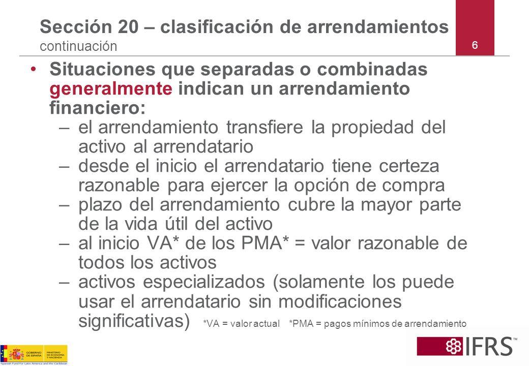 Sección 20 – Ej - arrendatario: arrendamiento financiero Ej 7 continuación : 1/1/20X1 (reconocimiento inicial) reconocer: –activo (PPyE) 100,000; y –pasivo (obligación del arrendamiento financiero) 100,000 Para el año que finalizó el 31/12/20X1 reconocer: –asignar el pago de 23,000 (5,000 costo financiero en el resultado y 18,000 de reembolso de la obligación del arrendamiento financiero) –UM10,000 gasto de depreciación en el resultado y como una reducción al activo 17
