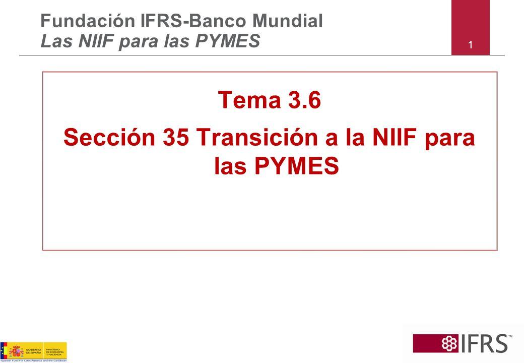 1 Tema 3.6 Sección 35 Transición a la NIIF para las PYMES Fundación IFRS-Banco Mundial Las NIIF para las PYMES
