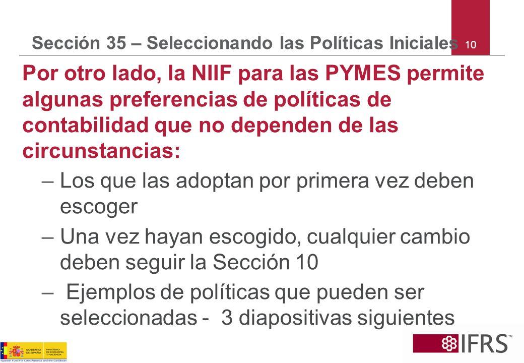 Sección 35 – Seleccionando las Políticas Iniciales Por otro lado, la NIIF para las PYMES permite algunas preferencias de políticas de contabilidad que