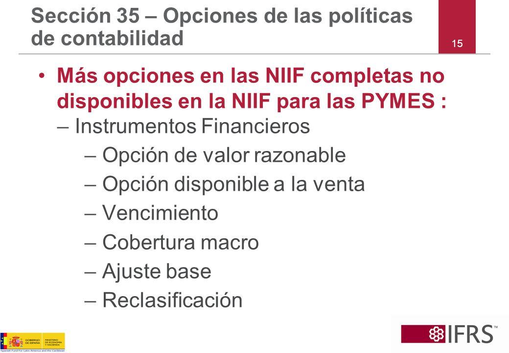 15 Sección 35 – Opciones de las políticas de contabilidad Más opciones en las NIIF completas no disponibles en la NIIF para las PYMES : –Instrumentos