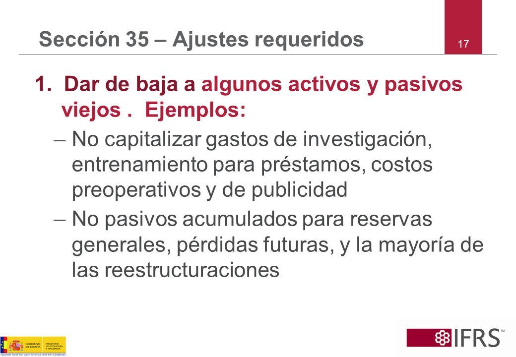 Sección 35 – Ajustes requeridos 1. Dar de baja a algunos activos y pasivos viejos. Ejemplos: –No capitalizar gastos de investigación, entrenamiento pa