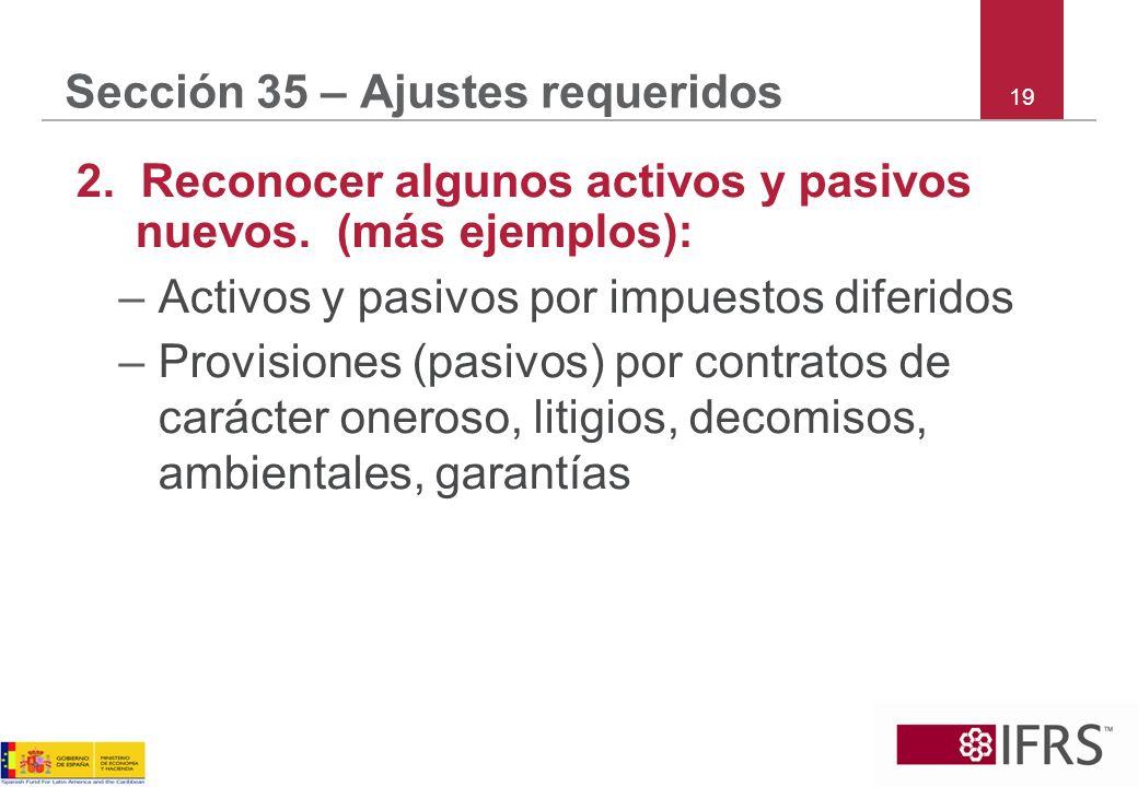 Sección 35 – Ajustes requeridos 2. Reconocer algunos activos y pasivos nuevos. (más ejemplos): –Activos y pasivos por impuestos diferidos –Provisiones