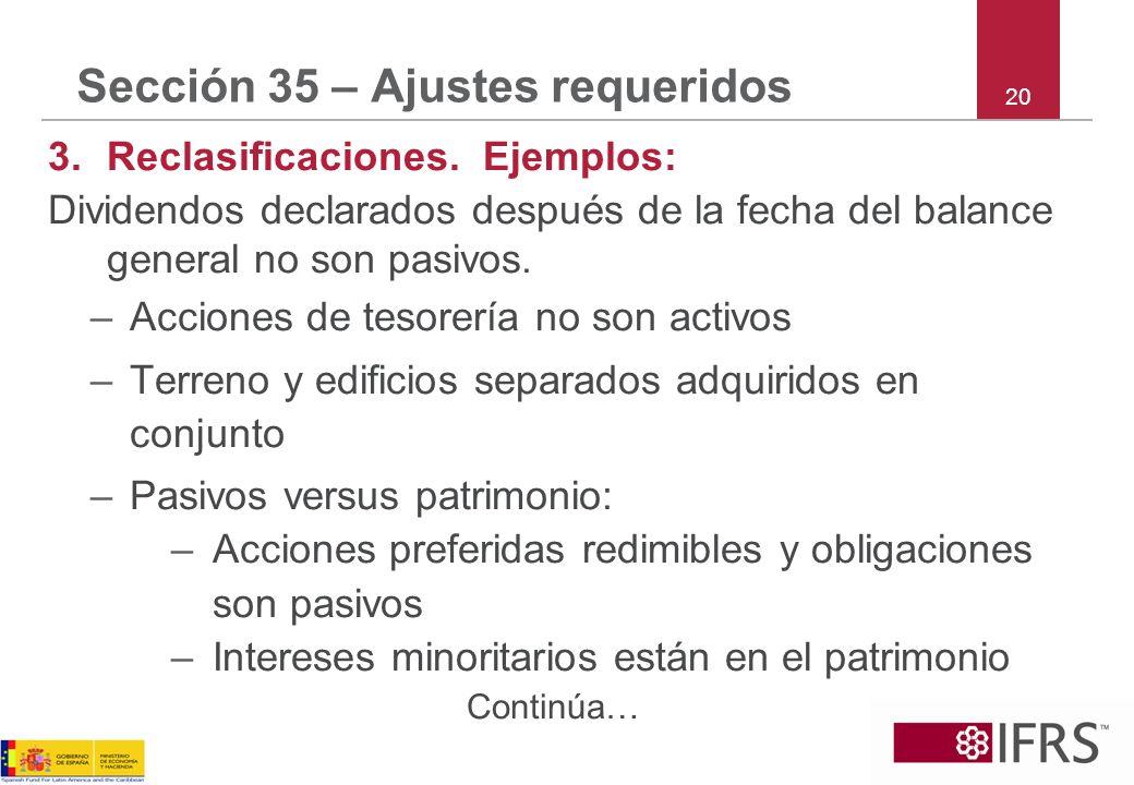 Sección 35 – Ajustes requeridos 3.Reclasificaciones. Ejemplos: Dividendos declarados después de la fecha del balance general no son pasivos. –Acciones