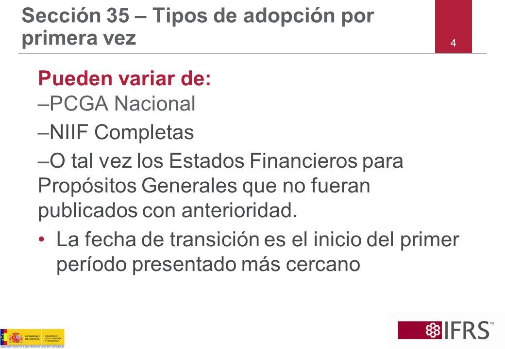 4 Sección 35 – Tipos de adopción por primera vez Pueden variar de: –PCGA Nacional –NIIF Completas –O tal vez los Estados Financieros para Propósitos G
