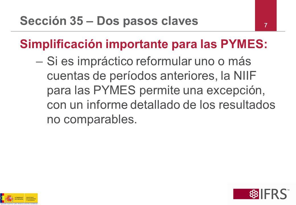 Sección 35 – Dos pasos claves Simplificación importante para las PYMES: –Si es impráctico reformular uno o más cuentas de períodos anteriores, la NIIF