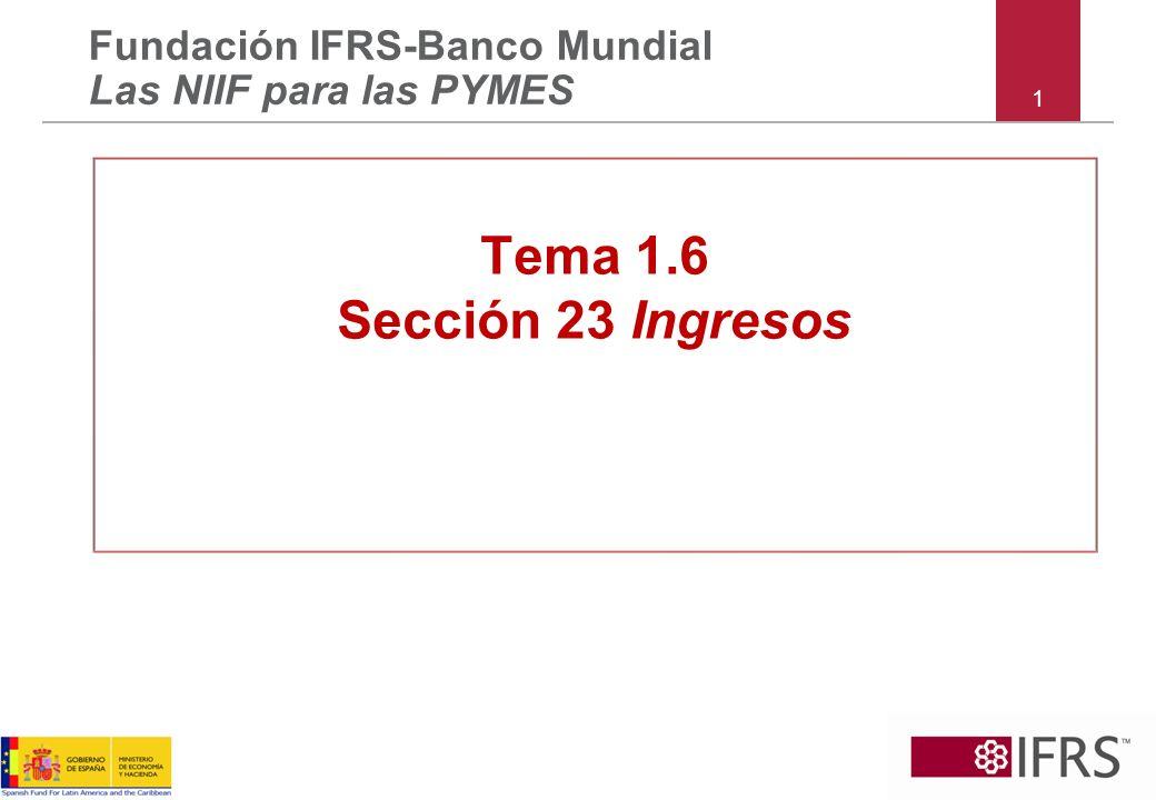 1 Fundación IFRS-Banco Mundial Las NIIF para las PYMES Tema 1.6 Sección 23 Ingresos