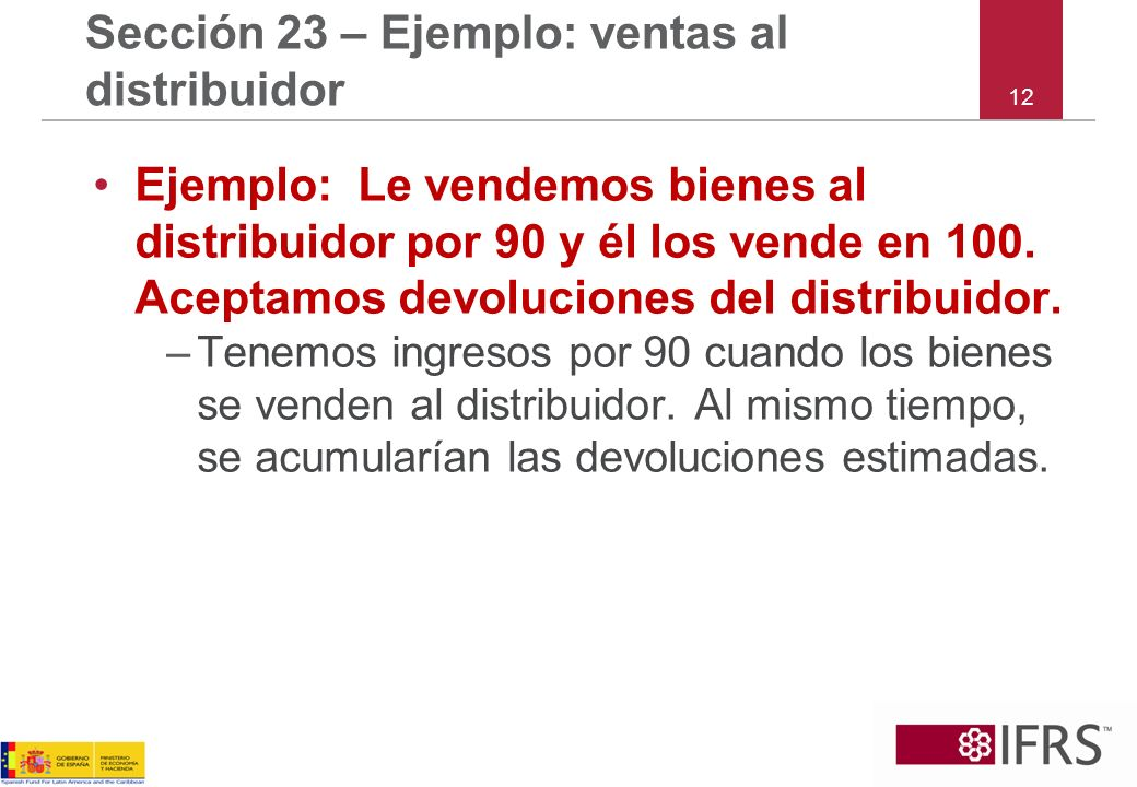 12 Sección 23 – Ejemplo: ventas al distribuidor Ejemplo: Le vendemos bienes al distribuidor por 90 y él los vende en 100. Aceptamos devoluciones del d