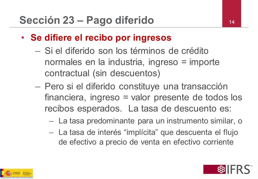 14 Sección 23 – Pago diferido Se difiere el recibo por ingresos –Si el diferido son los términos de crédito normales en la industria, ingreso = import
