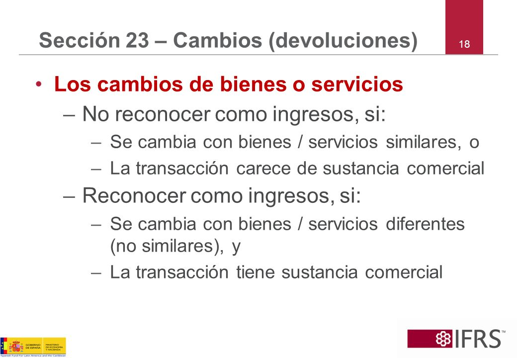 18 Sección 23 – Cambios (devoluciones) Los cambios de bienes o servicios –No reconocer como ingresos, si: –Se cambia con bienes / servicios similares,